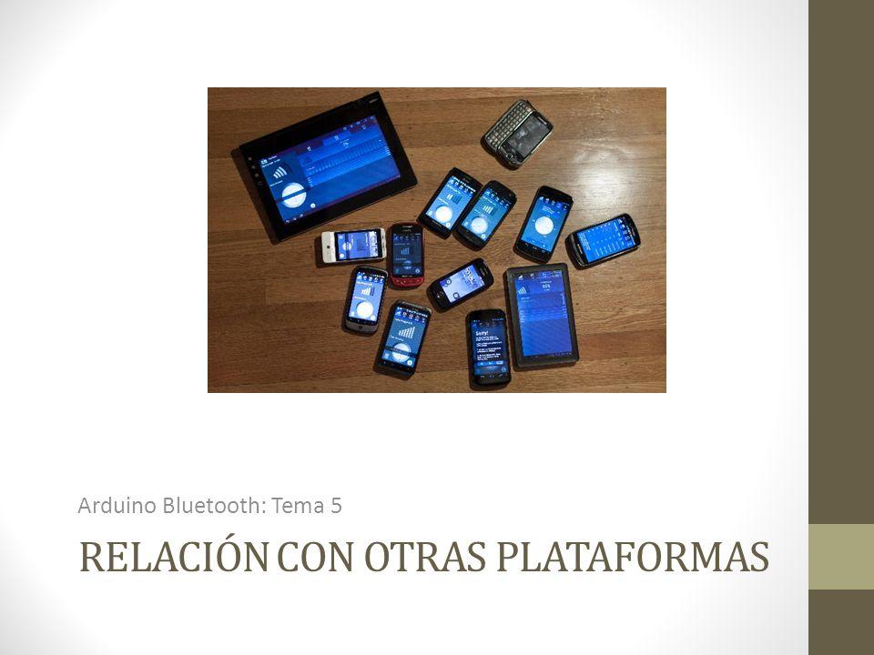 RELACIÓN CON OTRAS PLATAFORMAS Arduino Bluetooth: Tema 5