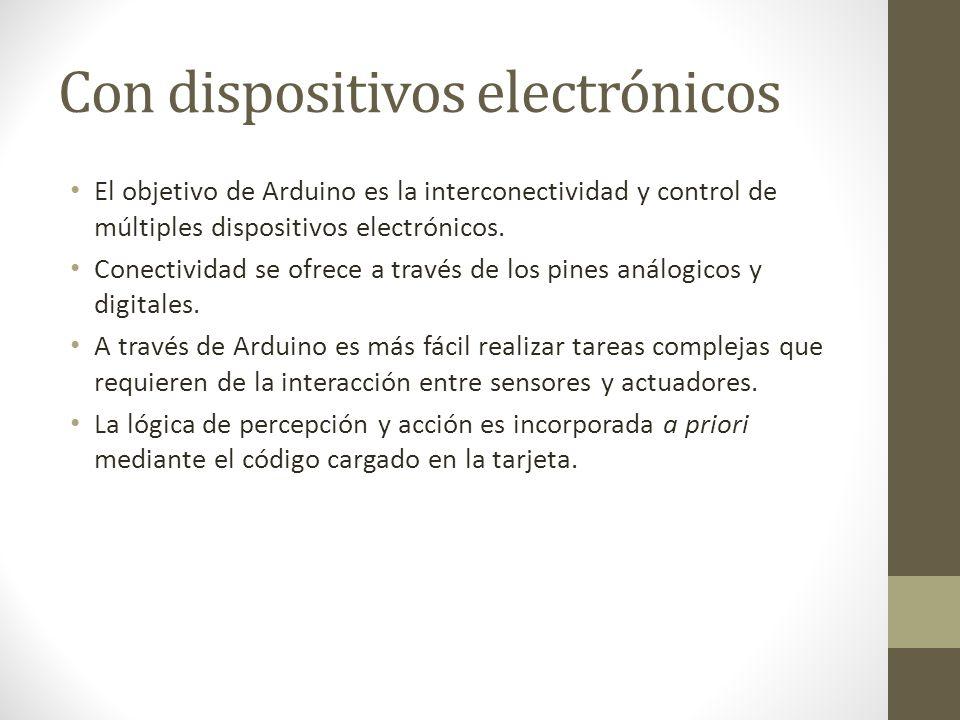 Con dispositivos electrónicos El objetivo de Arduino es la interconectividad y control de múltiples dispositivos electrónicos. Conectividad se ofrece