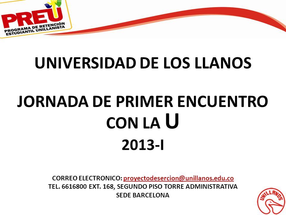 UNIVERSIDAD DE LOS LLANOS JORNADA DE PRIMER ENCUENTRO CON LA U 2013-I CORREO ELECTRONICO: proyectodesercion@unillanos.edu.coproyectodesercion@unillano