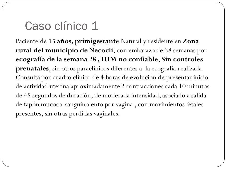 Caso clínico 1 Paciente de 15 años, primigestante Natural y residente en Zona rural del municipio de Necoclí, con embarazo de 38 semanas por ecografía