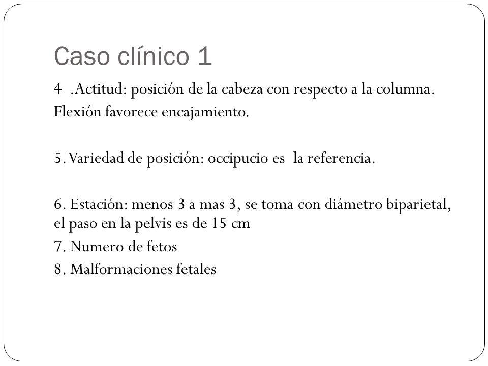 Caso clínico 1 4.Actitud: posición de la cabeza con respecto a la columna. Flexión favorece encajamiento. 5. Variedad de posición: occipucio es la ref