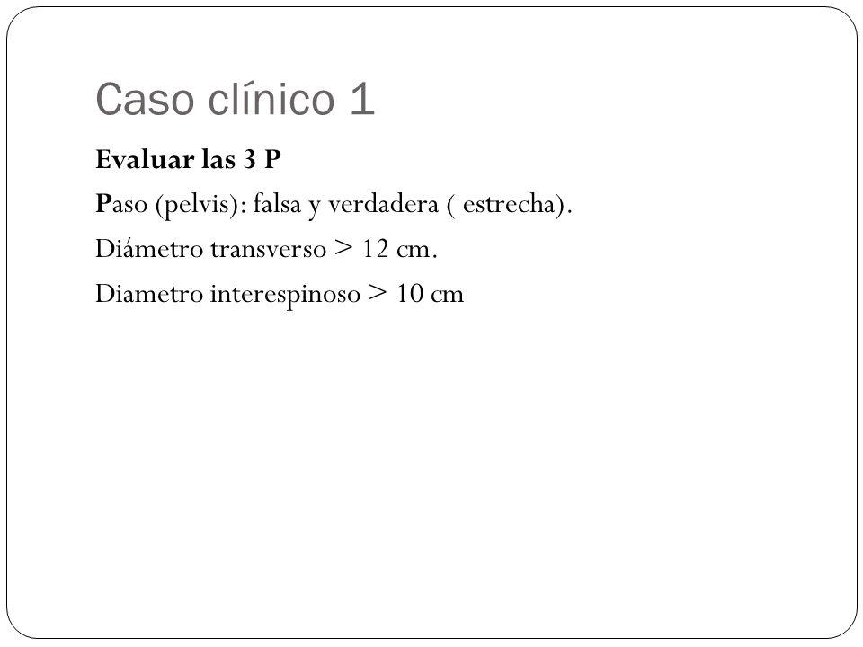 Caso clínico 1 Evaluar las 3 P Paso (pelvis): falsa y verdadera ( estrecha).