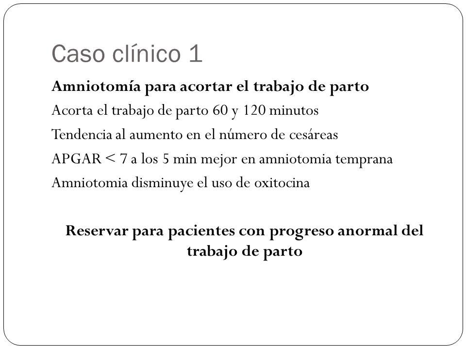 Caso clínico 1 Amniotomía para acortar el trabajo de parto Acorta el trabajo de parto 60 y 120 minutos Tendencia al aumento en el número de cesáreas APGAR < 7 a los 5 min mejor en amniotomia temprana Amniotomia disminuye el uso de oxitocina Reservar para pacientes con progreso anormal del trabajo de parto