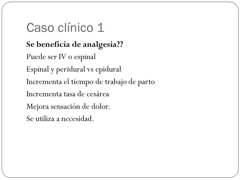 Caso clínico 1 Se beneficia de analgesia?? Puede ser IV o espinal Espinal y peridural vs epidural Incrementa el tiempo de trabajo de parto Incrementa