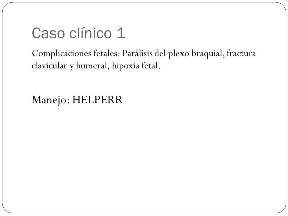 Caso clínico 1 Complicaciones fetales: Parálisis del plexo braquial, fractura clavicular y humeral, hipoxia fetal. Manejo: HELPERR
