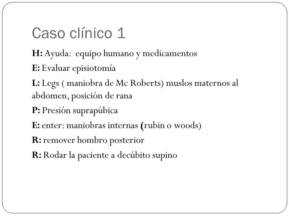 Caso clínico 1 H: Ayuda: equipo humano y medicamentos E: Evaluar episiotomía L: Legs ( maniobra de Mc Roberts) muslos maternos al abdomen, posición de rana P: Presión suprapúbica E: enter: maniobras internas (rubin o woods) R: remover hombro posterior R: Rodar la paciente a decúbito supino