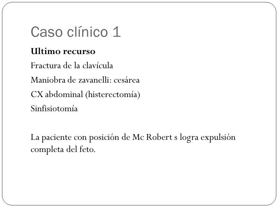 Caso clínico 1 Ultimo recurso Fractura de la clavícula Maniobra de zavanelli: cesárea CX abdominal (histerectomía) Sinfisiotomía La paciente con posición de Mc Robert s logra expulsión completa del feto.