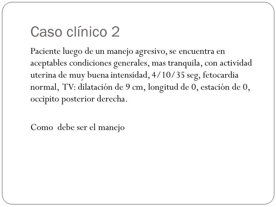 Caso clínico 2 Paciente luego de un manejo agresivo, se encuentra en aceptables condiciones generales, mas tranquila, con actividad uterina de muy buena intensidad, 4/10/35 seg, fetocardia normal, TV: dilatación de 9 cm, longitud de 0, estación de 0, occipito posterior derecha.