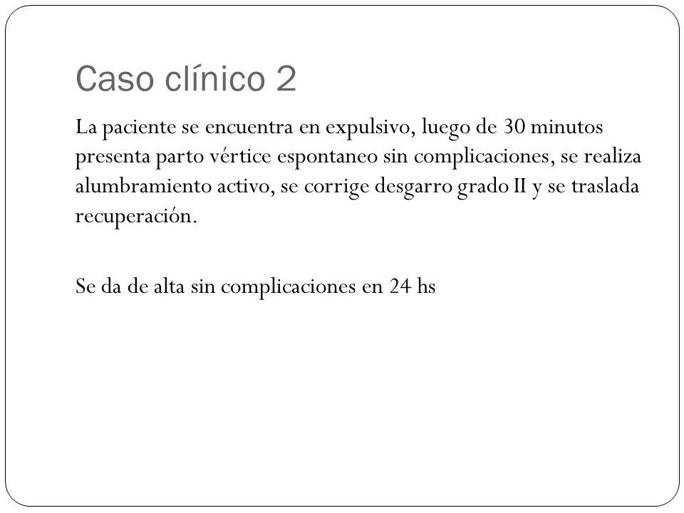 Caso clínico 2 La paciente se encuentra en expulsivo, luego de 30 minutos presenta parto vértice espontaneo sin complicaciones, se realiza alumbramiento activo, se corrige desgarro grado II y se traslada recuperación.