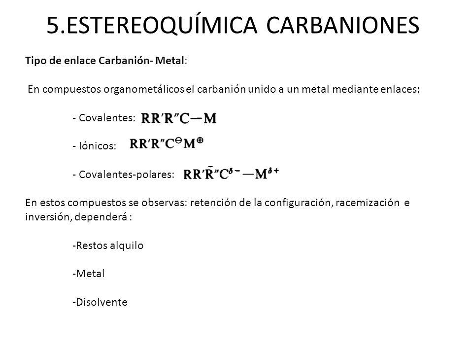 5.ESTEREOQUÍMICA CARBANIONES Tipo de enlace Carbanión- Metal: En compuestos organometálicos el carbanión unido a un metal mediante enlaces: - Covalent
