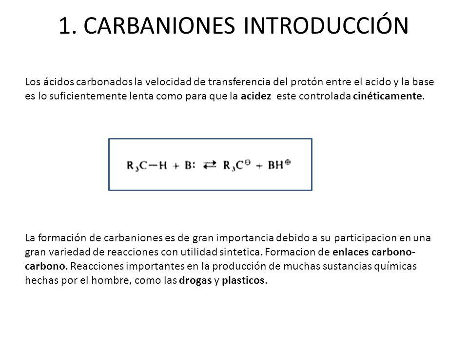 1. CARBANIONES INTRODUCCIÓN La formación de carbaniones es de gran importancia debido a su participacion en una gran variedad de reacciones con utilid