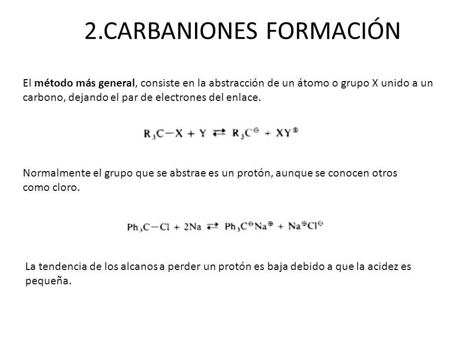2.CARBANIONES FORMACIÓN El método más general, consiste en la abstracción de un átomo o grupo X unido a un carbono, dejando el par de electrones del e