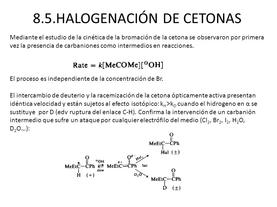 8.5.HALOGENACIÓN DE CETONAS Mediante el estudio de la cinética de la bromación de la cetona se observaron por primera vez la presencia de carbaniones