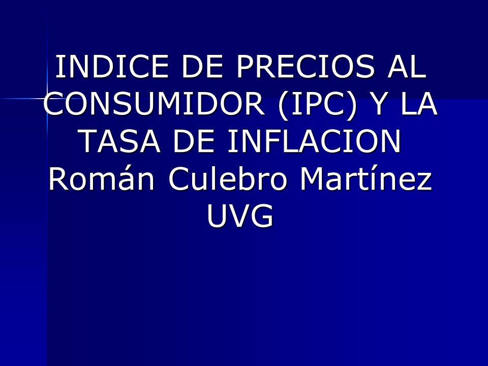 INDICE DE PRECIOS AL CONSUMIDOR (IPC) Y LA TASA DE INFLACION Román Culebro Martínez UVG