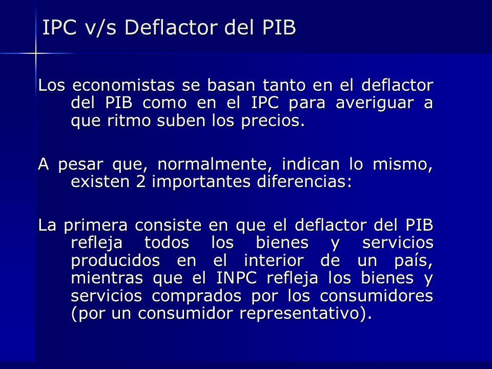 IPC v/s Deflactor del PIB Los economistas se basan tanto en el deflactor del PIB como en el IPC para averiguar a que ritmo suben los precios. A pesar