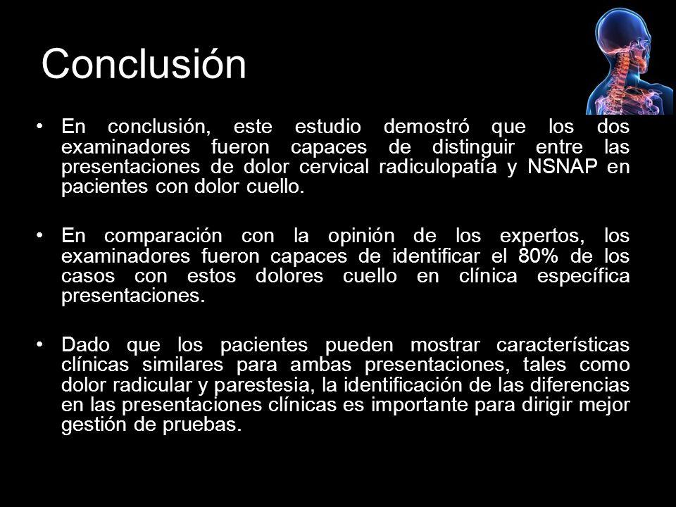 Conclusión En conclusión, este estudio demostró que los dos examinadores fueron capaces de distinguir entre las presentaciones de dolor cervical radiculopatía y NSNAP en pacientes con dolor cuello.