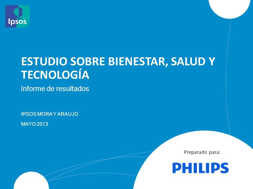 ESTUDIO SOBRE BIENESTAR, SALUD Y TECNOLOGÍA IPSOS MORA Y ARAUJO MAYO 2013 Informe de resultados Preparado para: