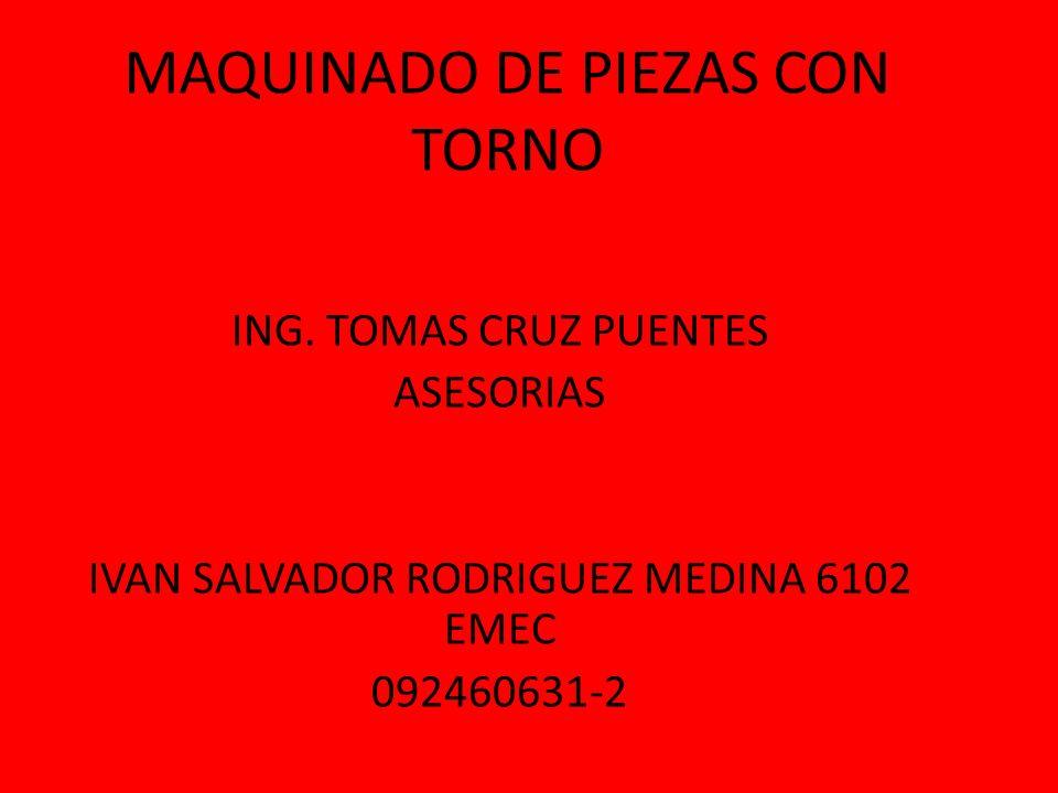 MAQUINADO DE PIEZAS CON TORNO ING. TOMAS CRUZ PUENTES ASESORIAS IVAN SALVADOR RODRIGUEZ MEDINA 6102 EMEC 092460631-2
