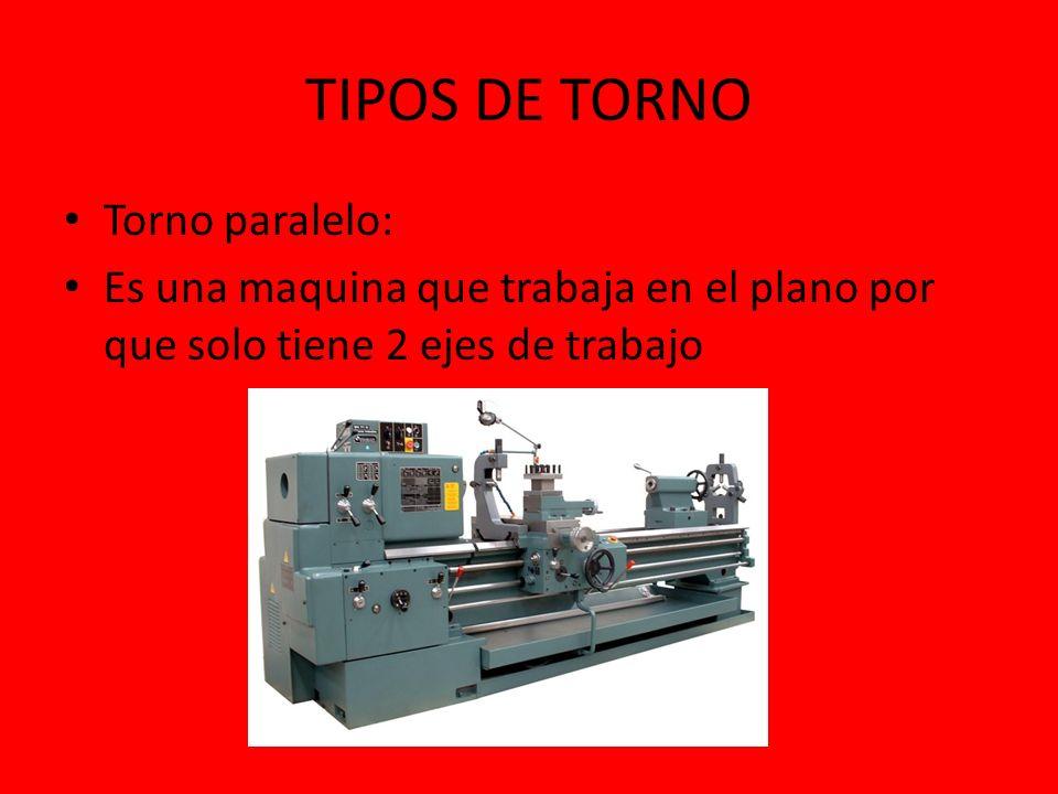 TIPOS DE TORNO Torno paralelo: Es una maquina que trabaja en el plano por que solo tiene 2 ejes de trabajo