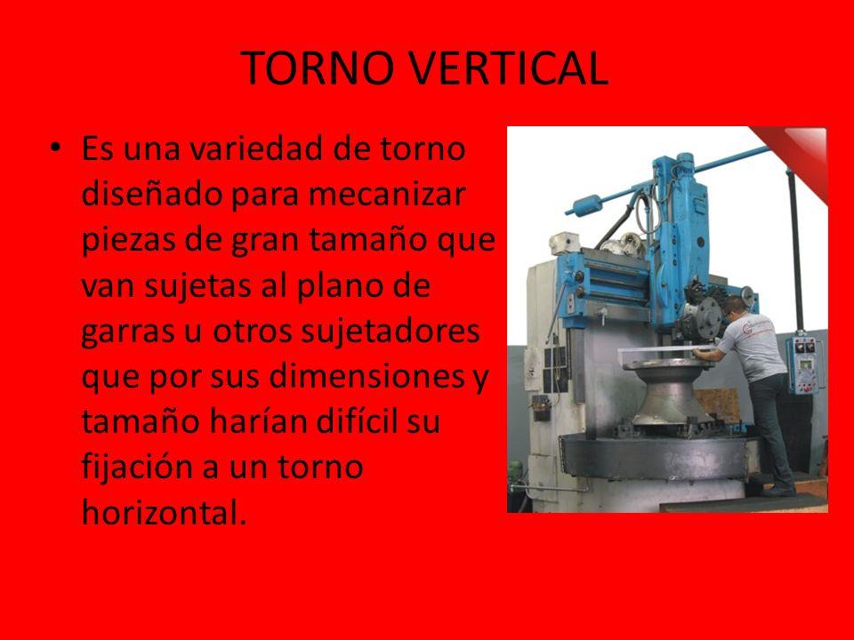 TORNO VERTICAL Es una variedad de torno diseñado para mecanizar piezas de gran tamaño que van sujetas al plano de garras u otros sujetadores que por s