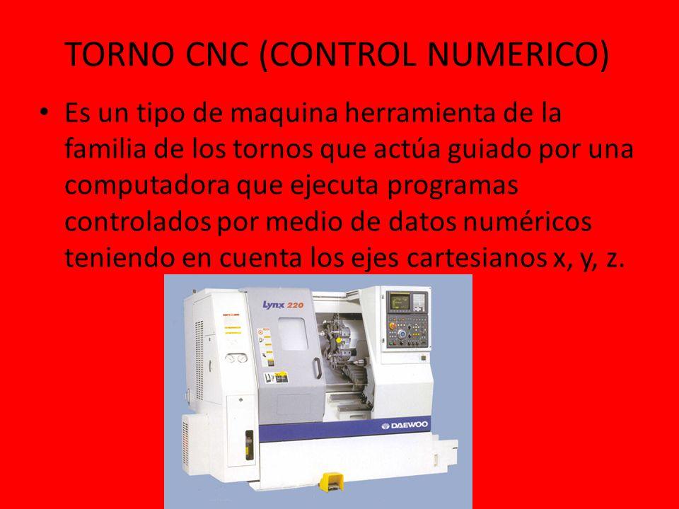 TORNO CNC (CONTROL NUMERICO) Es un tipo de maquina herramienta de la familia de los tornos que actúa guiado por una computadora que ejecuta programas