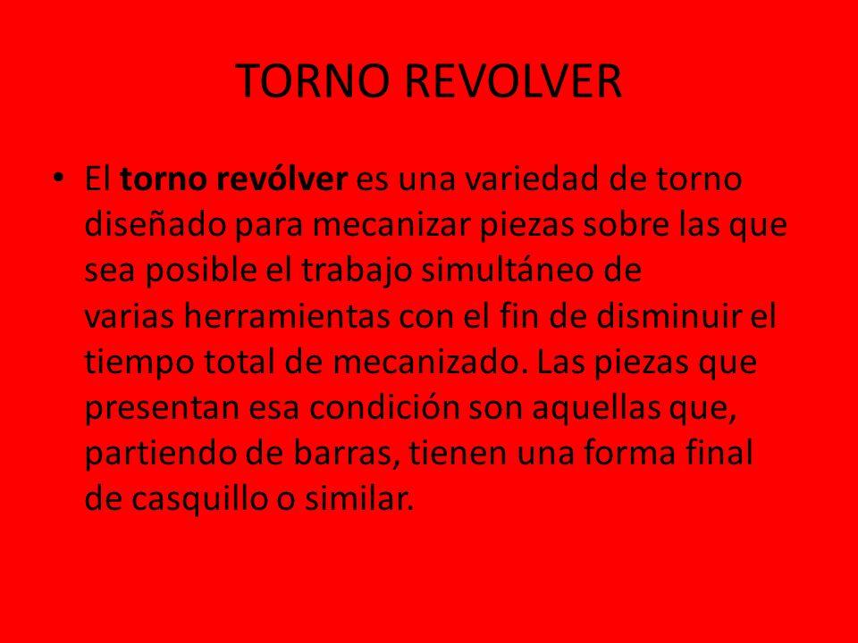 TORNO REVOLVER El torno revólver es una variedad de torno diseñado para mecanizar piezas sobre las que sea posible el trabajo simultáneo de varias her