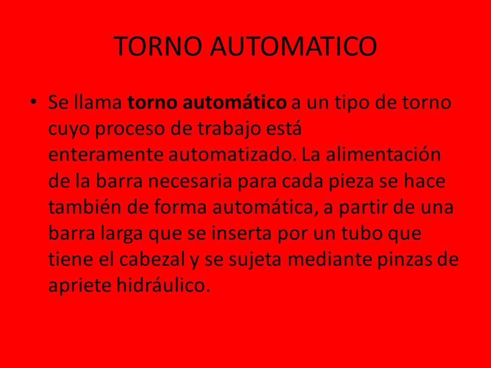 TORNO AUTOMATICO Se llama torno automático a un tipo de torno cuyo proceso de trabajo está enteramente automatizado. La alimentación de la barra neces