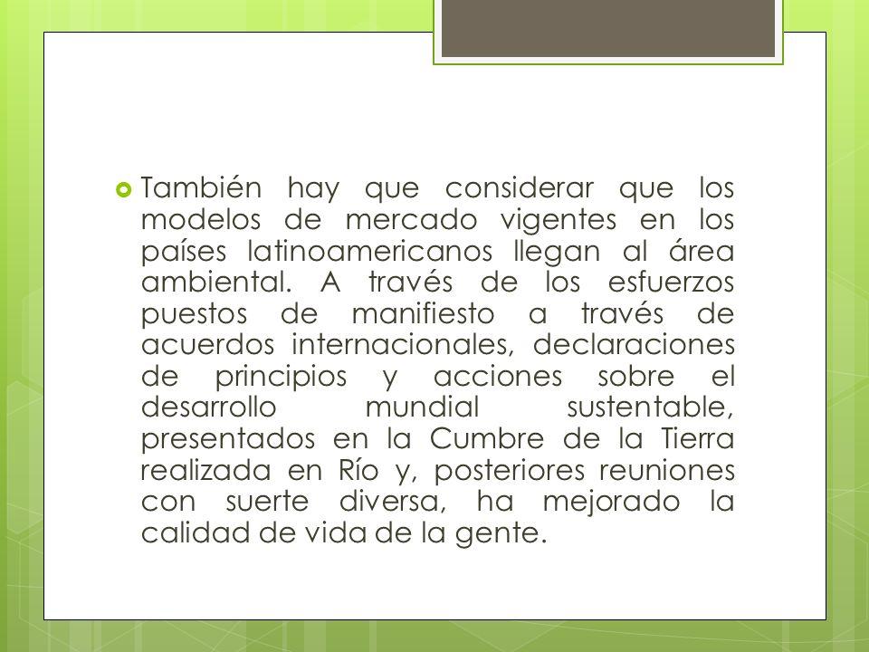 También hay que considerar que los modelos de mercado vigentes en los países latinoamericanos llegan al área ambiental. A través de los esfuerzos pues