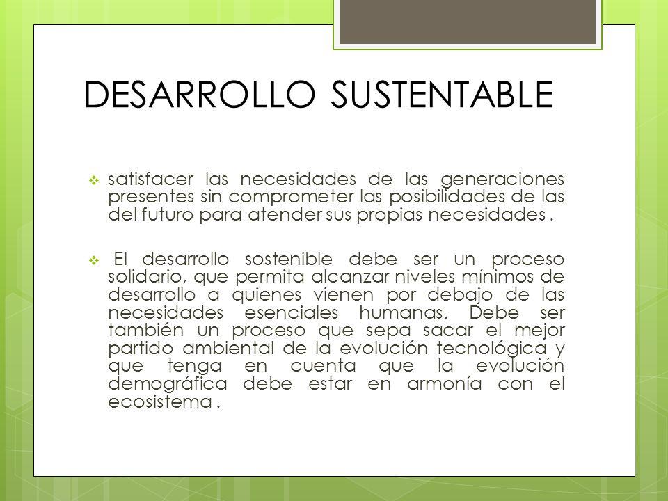 DESARROLLO SUSTENTABLE satisfacer las necesidades de las generaciones presentes sin comprometer las posibilidades de las del futuro para atender sus p