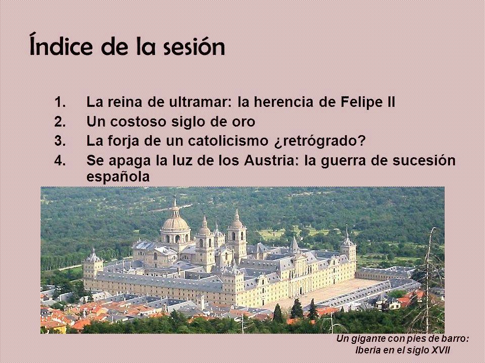 Un gigante con pies de barro: Iberia en el siglo XVII Índice de la sesión 1.La reina de ultramar: la herencia de Felipe II 2.Un costoso siglo de oro 3