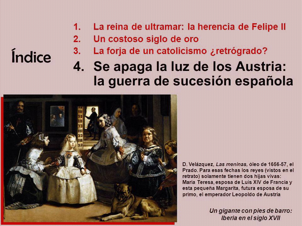 Un gigante con pies de barro: Iberia en el siglo XVII Índice 1.La reina de ultramar: la herencia de Felipe II 2.Un costoso siglo de oro 3.La forja de