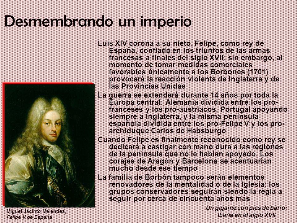 Un gigante con pies de barro: Iberia en el siglo XVII Desmembrando un imperio Luis XIV corona a su nieto, Felipe, como rey de España, confiado en los