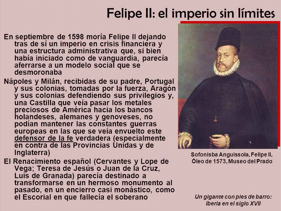 Un gigante con pies de barro: Iberia en el siglo XVII Felipe II: el imperio sin límites En septiembre de 1598 moría Felipe II dejando tras de sí un im