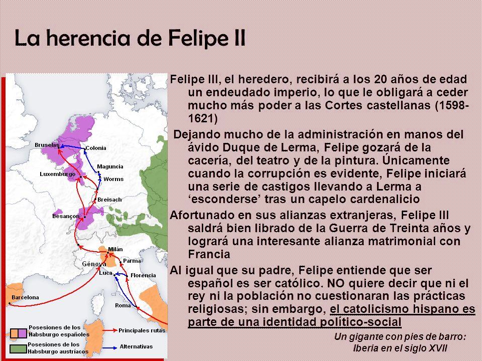 Un gigante con pies de barro: Iberia en el siglo XVII La herencia de Felipe II Felipe III, el heredero, recibirá a los 20 años de edad un endeudado im