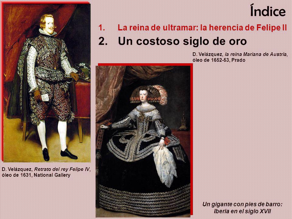 Un gigante con pies de barro: Iberia en el siglo XVII Índice 1.La reina de ultramar: la herencia de Felipe II 2.Un costoso siglo de oro D. Velázquez,
