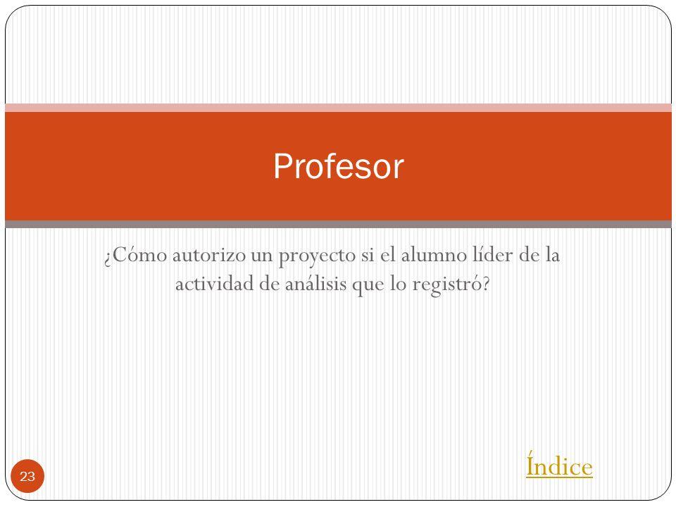 ¿Cómo autorizo un proyecto si el alumno líder de la actividad de análisis que lo registró? 23 Profesor Índice