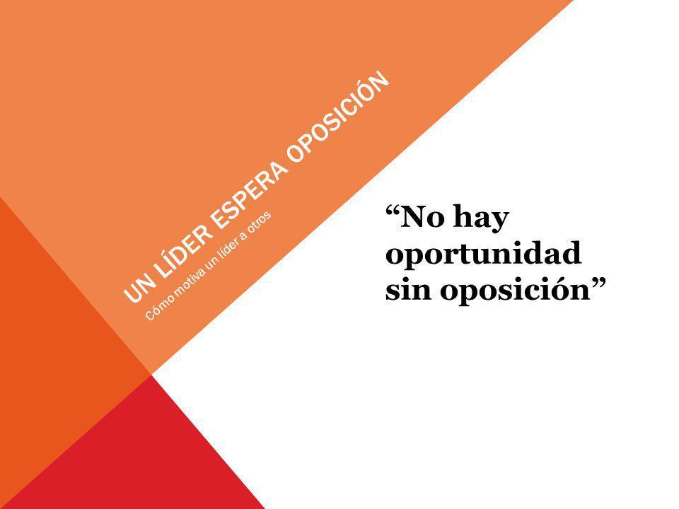 UN LÍDER ESPERA OPOSICIÓN No hay oportunidad sin oposición Cómo motiva un líder a otros