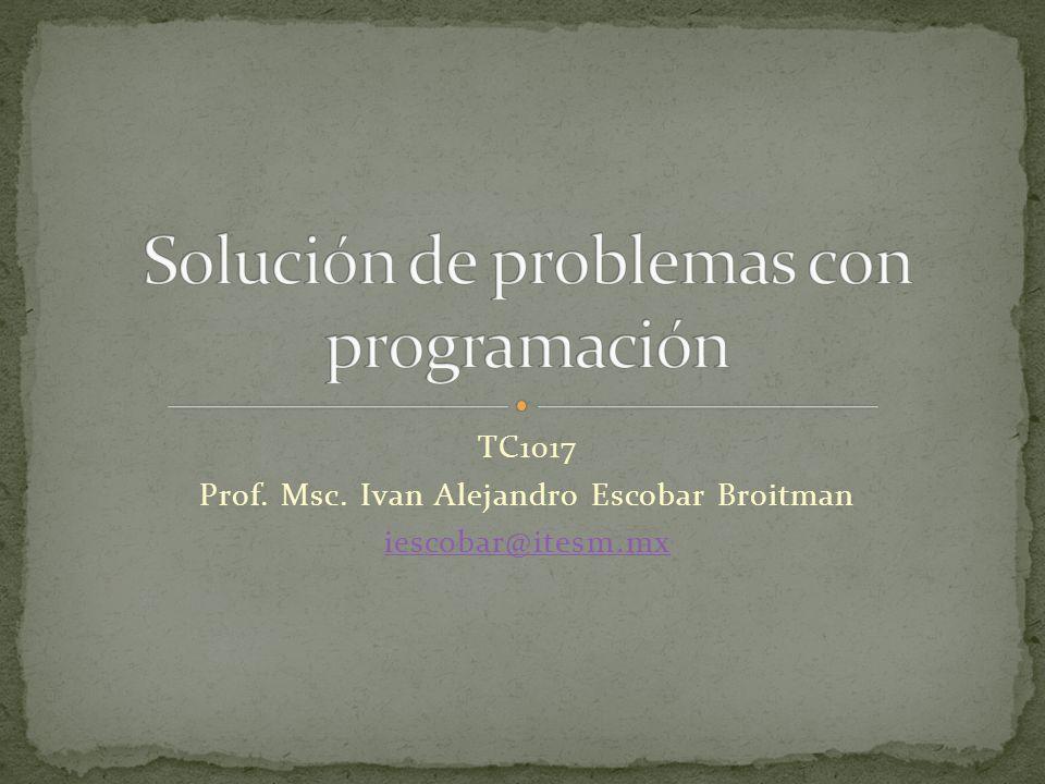 TC1017 Prof. Msc. Ivan Alejandro Escobar Broitman iescobar@itesm.mx