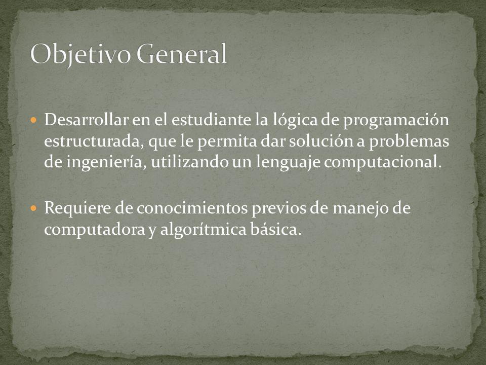 Desarrollar en el estudiante la lógica de programación estructurada, que le permita dar solución a problemas de ingeniería, utilizando un lenguaje com
