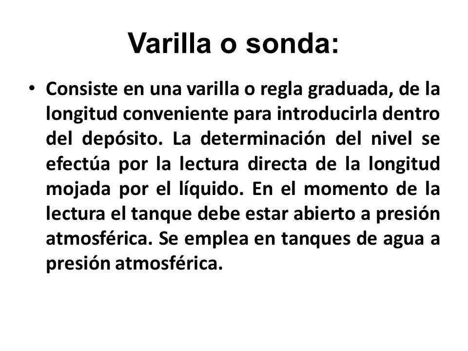 Varilla o sonda: Consiste en una varilla o regla graduada, de la longitud conveniente para introducirla dentro del depósito. La determinación del nive