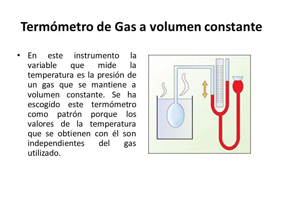 Termómetro de Gas a volumen constante En este instrumento la variable que mide la temperatura es la presión de un gas que se mantiene a volumen consta