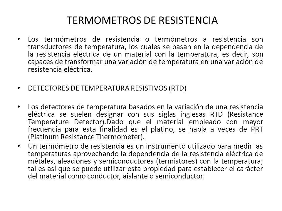 TERMOMETROS DE RESISTENCIA Los termómetros de resistencia o termómetros a resistencia son transductores de temperatura, los cuales se basan en la depe