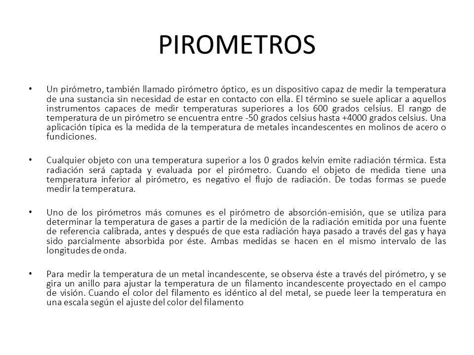 PIROMETROS Un pirómetro, también llamado pirómetro óptico, es un dispositivo capaz de medir la temperatura de una sustancia sin necesidad de estar en