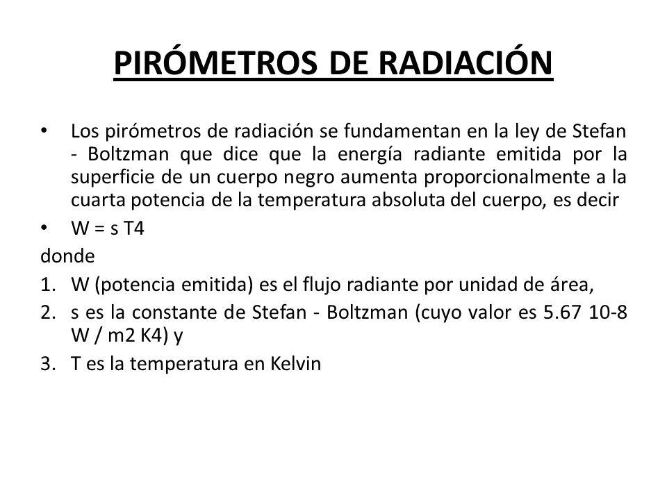 PIRÓMETROS DE RADIACIÓN Los pirómetros de radiación se fundamentan en la ley de Stefan - Boltzman que dice que la energía radiante emitida por la supe