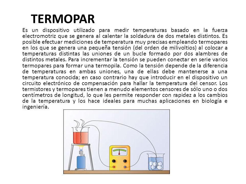 TERMOPAR Es un dispositivo utilizado para medir temperaturas basado en la fuerza electromotriz que se genera al calentar la soldadura de dos metales d