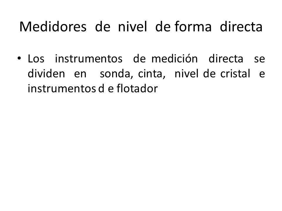 Medidores de nivel de forma directa Los instrumentos de medición directa se dividen en sonda, cinta, nivel de cristal e instrumentos d e flotador