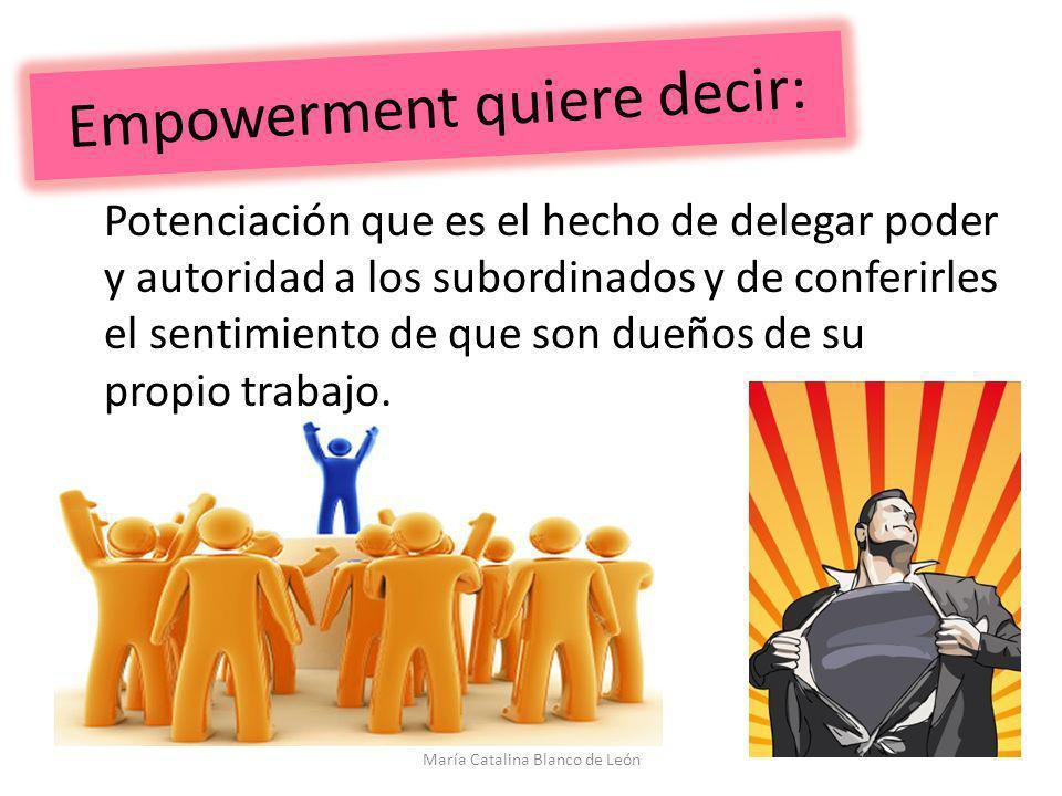 Empowerment quiere decir: Potenciación que es el hecho de delegar poder y autoridad a los subordinados y de conferirles el sentimiento de que son dueñ