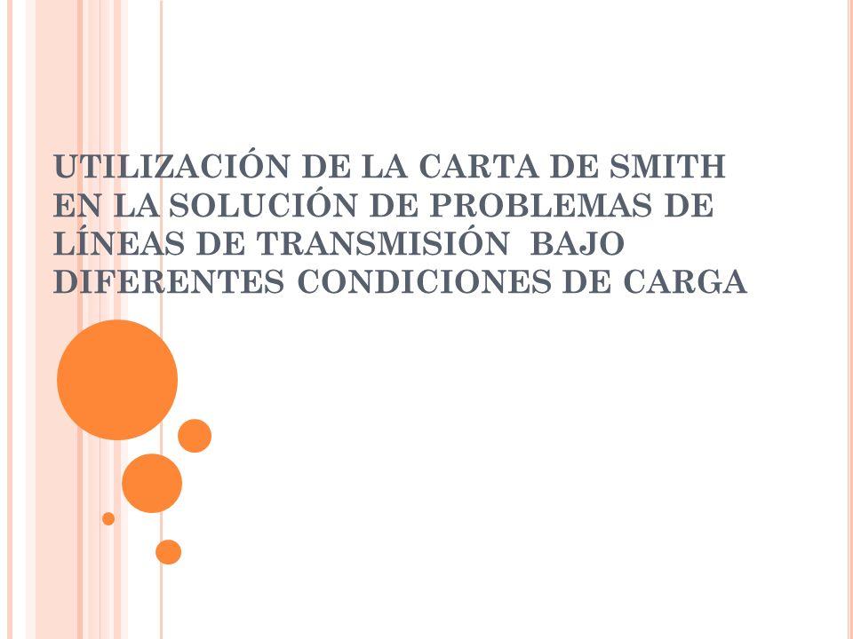 UTILIZACIÓN DE LA CARTA DE SMITH EN LA SOLUCIÓN DE PROBLEMAS DE LÍNEAS DE TRANSMISIÓN BAJO DIFERENTES CONDICIONES DE CARGA