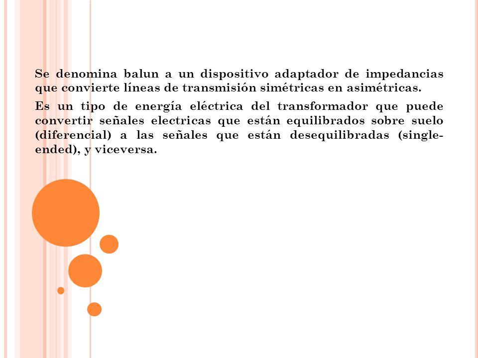Se denomina balun a un dispositivo adaptador de impedancias que convierte líneas de transmisión simétricas en asimétricas. Es un tipo de energía eléct