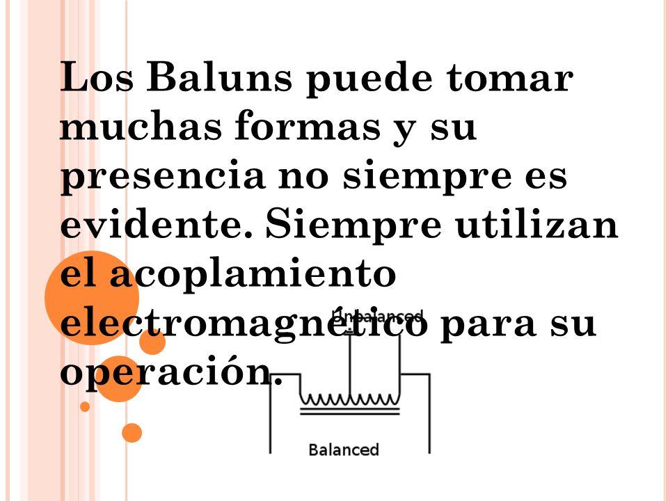 Los Baluns puede tomar muchas formas y su presencia no siempre es evidente. Siempre utilizan el acoplamiento electromagnético para su operación.